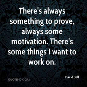 There's always something to prove, always some motivation. There's some things I want to work on.