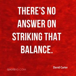 David Carter - There's no answer on striking that balance.