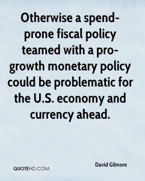 David Gilmore - Otherwise a spend-prone fiscal policy teamed with a pro-growth monetary policy could be problematic for the U.S. economy and currency ahead.