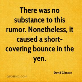 David Gilmore - There was no substance to this rumor. Nonetheless, it caused a short-covering bounce in the yen.