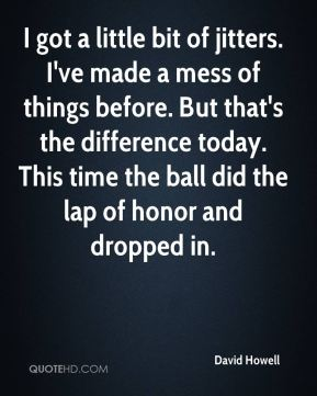 I got a little bit of jitters. I've made a mess of things before. But that's the difference today. This time the ball did the lap of honor and dropped in.