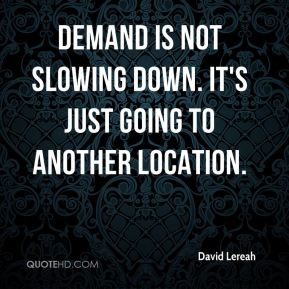 Demand is not slowing down. It's just going to another location.