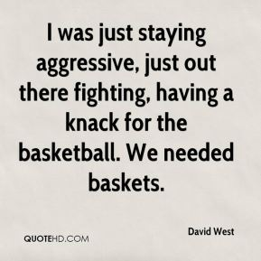 David West - I was just staying aggressive, just out there fighting, having a knack for the basketball. We needed baskets.