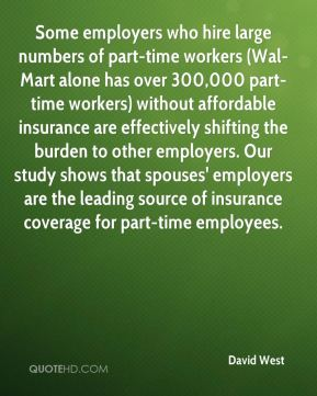David West - Some employers who hire large numbers of part-time workers (Wal-Mart alone has over 300,000 part-time workers) without affordable insurance are effectively shifting the burden to other employers. Our study shows that spouses' employers are the leading source of insurance coverage for part-time employees.