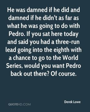 Derek Lowe - He was damned if he did and damned if he didn't as far as what he was going to do with Pedro. If you sat here today and said you had a three-run lead going into the eighth with a chance to go to the World Series, would you want Pedro back out there? Of course.