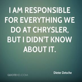 Dieter Zetsche - I am responsible for everything we do at Chrysler, but I didn't know about it.