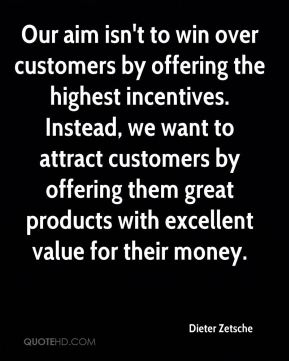 Our aim isn't to win over customers by offering the highest incentives. Instead, we want to attract customers by offering them great products with excellent value for their money.