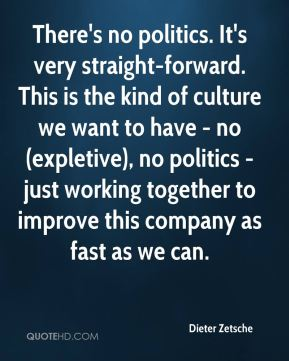 There's no politics. It's very straight-forward. This is the kind of culture we want to have - no (expletive), no politics - just working together to improve this company as fast as we can.