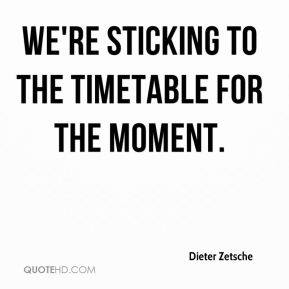 We're sticking to the timetable for the moment.