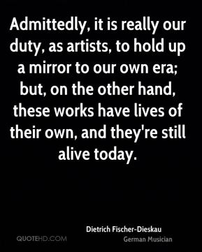 Dietrich Fischer-Dieskau - Admittedly, it is really our duty, as artists, to hold up a mirror to our own era; but, on the other hand, these works have lives of their own, and they're still alive today.