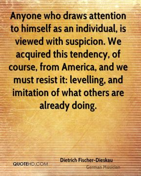 Dietrich Fischer-Dieskau - Anyone who draws attention to himself as an individual, is viewed with suspicion. We acquired this tendency, of course, from America, and we must resist it: levelling, and imitation of what others are already doing.