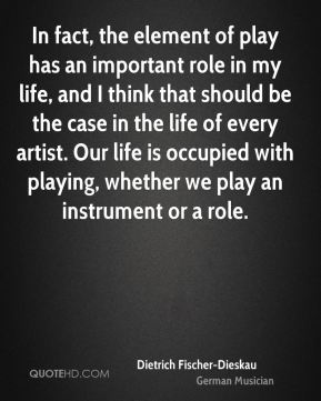 Dietrich Fischer-Dieskau - In fact, the element of play has an important role in my life, and I think that should be the case in the life of every artist. Our life is occupied with playing, whether we play an instrument or a role.