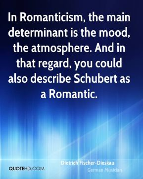 Dietrich Fischer-Dieskau - In Romanticism, the main determinant is the mood, the atmosphere. And in that regard, you could also describe Schubert as a Romantic.