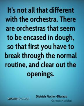 Dietrich Fischer-Dieskau - It's not all that different with the orchestra. There are orchestras that seem to be encased in dough, so that first you have to break through the normal routine, and clear out the openings.