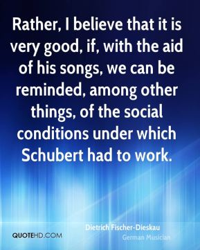 Dietrich Fischer-Dieskau - Rather, I believe that it is very good, if, with the aid of his songs, we can be reminded, among other things, of the social conditions under which Schubert had to work.