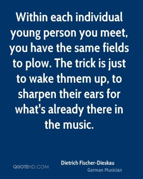 Dietrich Fischer-Dieskau - Within each individual young person you meet, you have the same fields to plow. The trick is just to wake thmem up, to sharpen their ears for what's already there in the music.