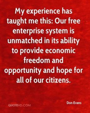 Don Evans - My experience has taught me this: Our free enterprise system is unmatched in its ability to provide economic freedom and opportunity and hope for all of our citizens.