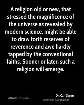 Dr. Carl Sagan - A religion old or new, that stressed the magnificence of the universe as revealed by modern science, might be able to draw forth reserves of reverence and awe hardly tapped by the conventional faiths. Sooner or later, such a religion will emerge.