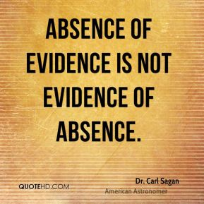 Dr. Carl Sagan - Absence of evidence is not evidence of absence.