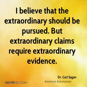 Dr. Carl Sagan - I believe that the extraordinary should be pursued. But extraordinary claims require extraordinary evidence.