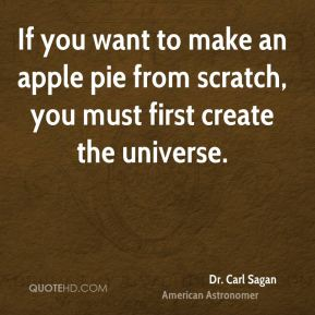 Dr. Carl Sagan - If you want to make an apple pie from scratch, you must first create the universe.
