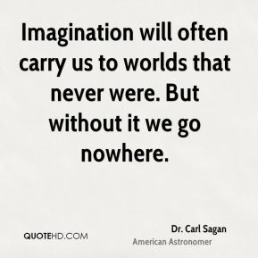 Dr. Carl Sagan - Imagination will often carry us to worlds that never were. But without it we go nowhere.