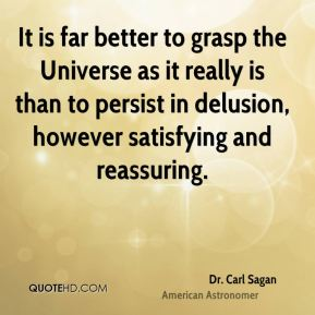 It is far better to grasp the Universe as it really is than to persist in delusion, however satisfying and reassuring.