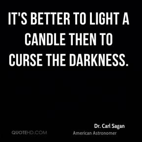 It's better to light a candle then to curse the darkness.