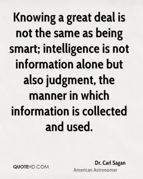 Knowing a great deal is not the same as being smart; intelligence is not information alone but also judgment, the manner in which information is collected and used.