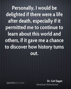 Dr. Carl Sagan - Personally, I would be delighted if there were a life after death, especially if it permitted me to continue to learn about this world and others, if it gave me a chance to discover how history turns out.