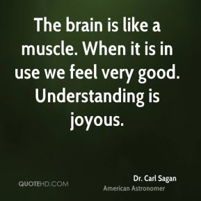 Dr. Carl Sagan - The brain is like a muscle. When it is in use we feel very good. Understanding is joyous.