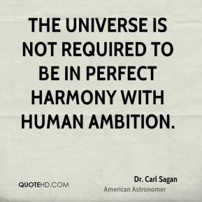 Dr. Carl Sagan - The universe is not required to be in perfect harmony with human ambition.