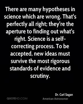 There are many hypotheses in science which are wrong. That's perfectly all right; they're the aperture to finding out what's right. Science is a self-correcting process. To be accepted, new ideas must survive the most rigorous standards of evidence and scrutiny.