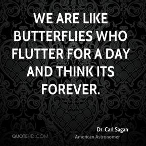 Dr. Carl Sagan - We are like butterflies who flutter for a day and think its forever.