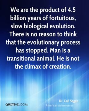 We are the product of 4.5 billion years of fortuitous, slow biological evolution. There is no reason to think that the evolutionary process has stopped. Man is a transitional animal. He is not the climax of creation.