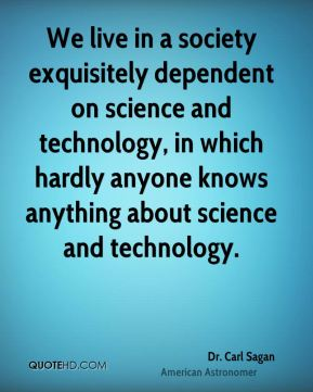 We live in a society exquisitely dependent on science and technology, in which hardly anyone knows anything about science and technology.