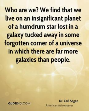 Dr. Carl Sagan - Who are we? We find that we live on an insignificant planet of a humdrum star lost in a galaxy tucked away in some forgotten corner of a universe in which there are far more galaxies than people.