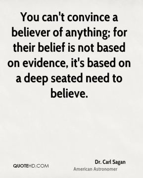 You can't convince a believer of anything; for their belief is not based on evidence, it's based on a deep seated need to believe.
