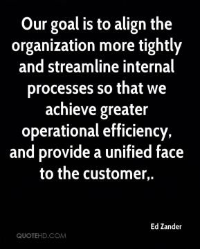 Ed Zander - Our goal is to align the organization more tightly and streamline internal processes so that we achieve greater operational efficiency, and provide a unified face to the customer.