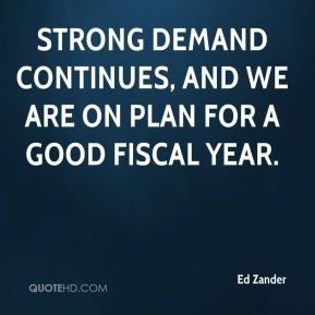 Ed Zander - Strong demand continues, and we are on plan for a good fiscal year.