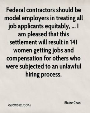 Elaine Chao - Federal contractors should be model employers in treating all job applicants equitably, ... I am pleased that this settlement will result in 141 women getting jobs and compensation for others who were subjected to an unlawful hiring process.