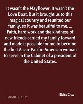 Elaine Chao - It wasn't the Mayflower. It wasn't the Love Boat. But it brought us to this magical country and reunited our family, so it was beautiful to me, ... Faith, hard work and the kindness of new friends carried my family forward and made it possible for me to become the first Asian-Pacific-American woman to serve in the Cabinet of a president of the United States.