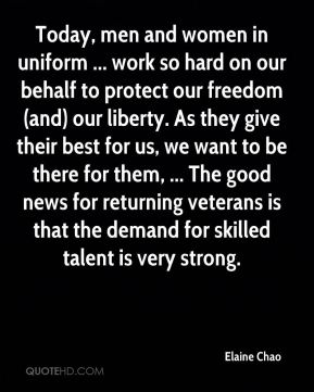 Elaine Chao - Today, men and women in uniform ... work so hard on our behalf to protect our freedom (and) our liberty. As they give their best for us, we want to be there for them, ... The good news for returning veterans is that the demand for skilled talent is very strong.