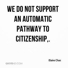 Elaine Chao - We do not support an automatic pathway to citizenship.