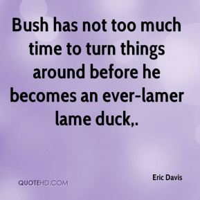 Eric Davis - Bush has not too much time to turn things around before he becomes an ever-lamer lame duck.