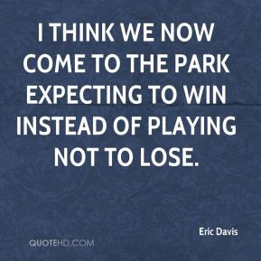 Eric Davis - I think we now come to the park expecting to win instead of playing not to lose.