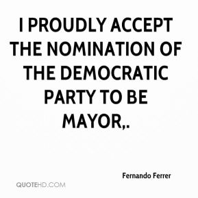 Fernando Ferrer - I proudly accept the nomination of the Democratic Party to be mayor.