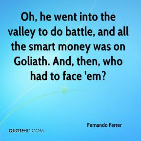 Fernando Ferrer - Oh, he went into the valley to do battle, and all the smart money was on Goliath. And, then, who had to face 'em?