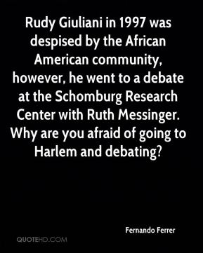Fernando Ferrer - Rudy Giuliani in 1997 was despised by the African American community, however, he went to a debate at the Schomburg Research Center with Ruth Messinger. Why are you afraid of going to Harlem and debating?