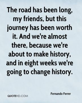 Fernando Ferrer - The road has been long, my friends, but this journey has been worth it. And we're almost there, because we're about to make history, and in eight weeks we're going to change history.